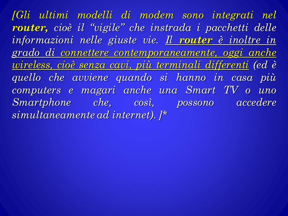 [Gli ultimi modelli di modem sono integrati nel router, cioè il vigile che instrada i pacchetti delle informazioni nelle giuste vie.